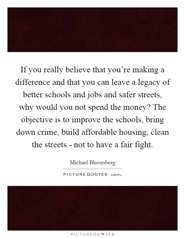 If you really believe that you're making a difference and that you can leave a legacy of better schools and jobs and safer streets, why would you not spend the money? The objective is to improve the schools, bring down crime, build affordable housing, clean the streets - not to have a fair fight Picture Quote #1