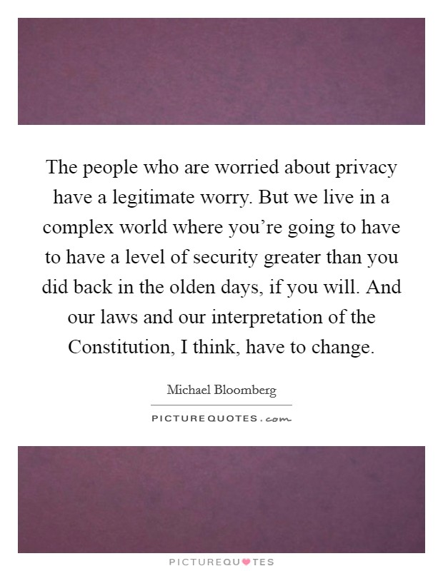 The people who are worried about privacy have a legitimate worry. But we live in a complex world where you're going to have to have a level of security greater than you did back in the olden days, if you will. And our laws and our interpretation of the Constitution, I think, have to change Picture Quote #1