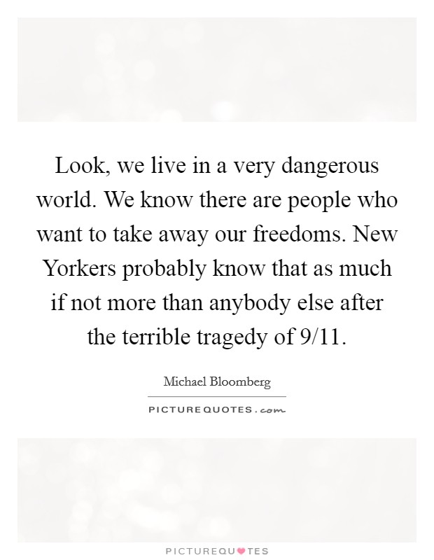 Look, we live in a very dangerous world. We know there are people who want to take away our freedoms. New Yorkers probably know that as much if not more than anybody else after the terrible tragedy of 9/11 Picture Quote #1