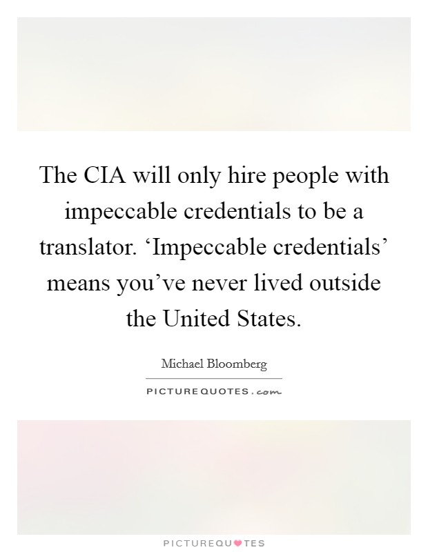 The CIA will only hire people with impeccable credentials to be a translator. 'Impeccable credentials' means you've never lived outside the United States Picture Quote #1