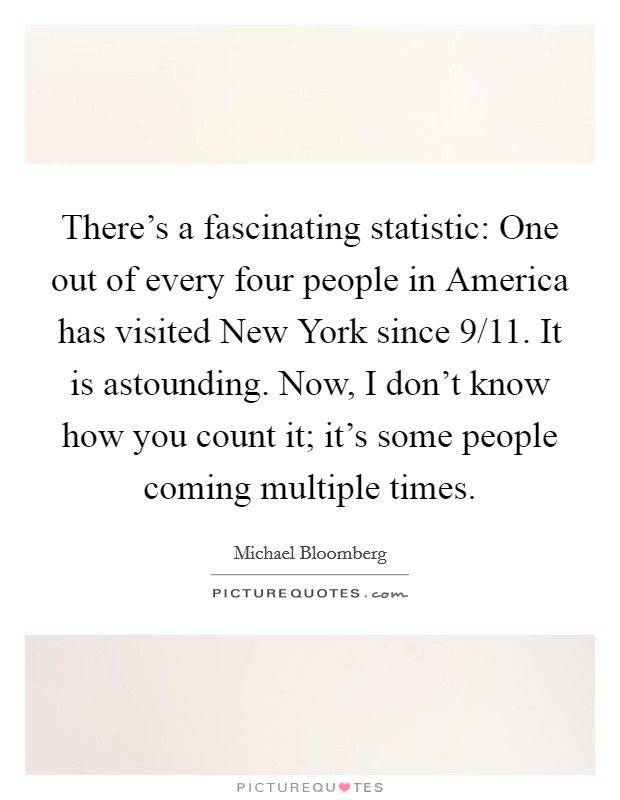 There's a fascinating statistic: One out of every four people in America has visited New York since 9/11. It is astounding. Now, I don't know how you count it; it's some people coming multiple times Picture Quote #1
