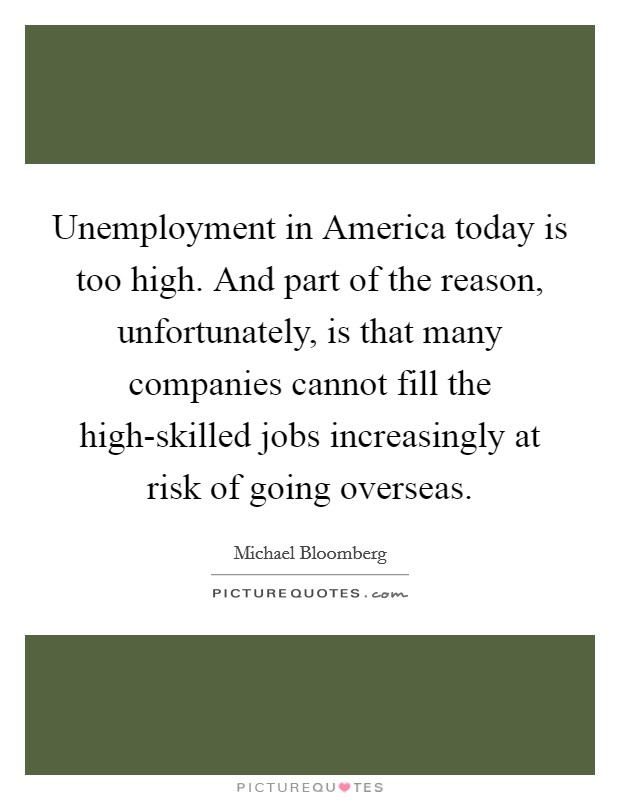Unemployment in America today is too high. And part of the reason, unfortunately, is that many companies cannot fill the high-skilled jobs increasingly at risk of going overseas Picture Quote #1