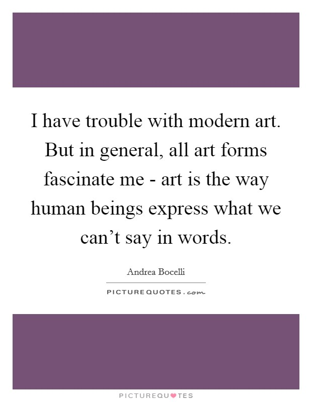 I have trouble with modern art. But in general, all art forms fascinate me - art is the way human beings express what we can't say in words Picture Quote #1