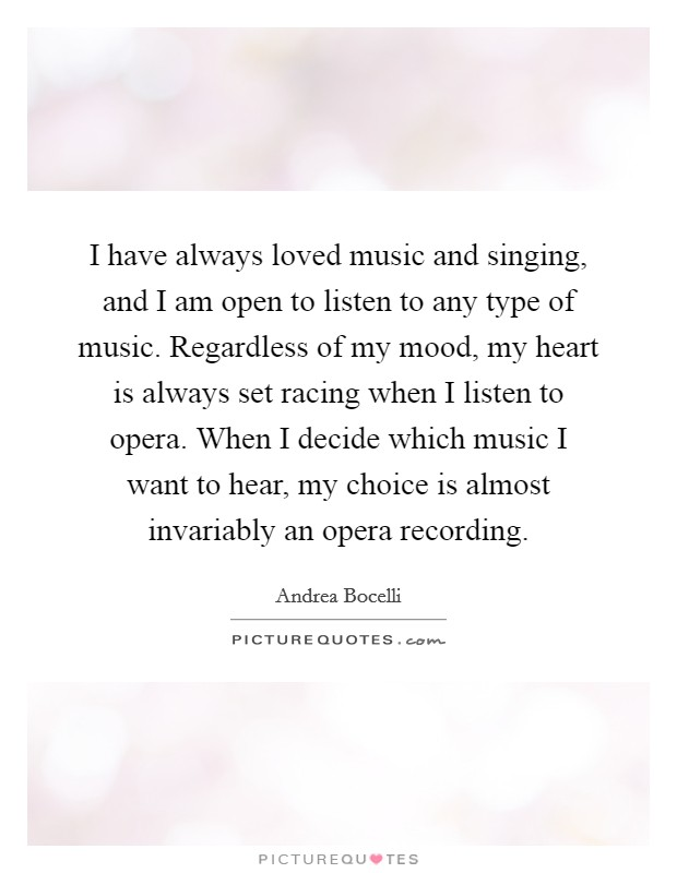 I have always loved music and singing, and I am open to listen to any type of music. Regardless of my mood, my heart is always set racing when I listen to opera. When I decide which music I want to hear, my choice is almost invariably an opera recording Picture Quote #1