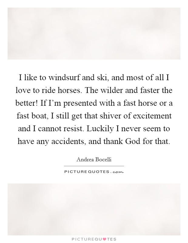 I like to windsurf and ski, and most of all I love to ride horses. The wilder and faster the better! If I'm presented with a fast horse or a fast boat, I still get that shiver of excitement and I cannot resist. Luckily I never seem to have any accidents, and thank God for that Picture Quote #1