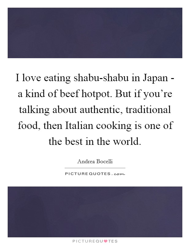 I love eating shabu-shabu in Japan - a kind of beef hotpot. But if you're talking about authentic, traditional food, then Italian cooking is one of the best in the world Picture Quote #1