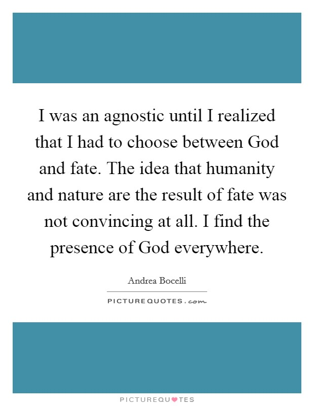 I was an agnostic until I realized that I had to choose between God and fate. The idea that humanity and nature are the result of fate was not convincing at all. I find the presence of God everywhere Picture Quote #1