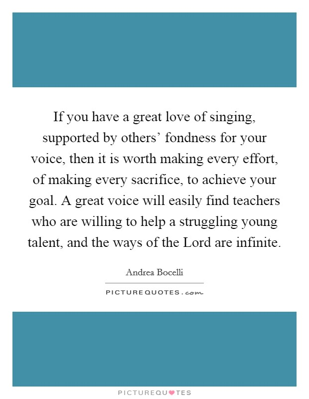 If you have a great love of singing, supported by others' fondness for your voice, then it is worth making every effort, of making every sacrifice, to achieve your goal. A great voice will easily find teachers who are willing to help a struggling young talent, and the ways of the Lord are infinite Picture Quote #1