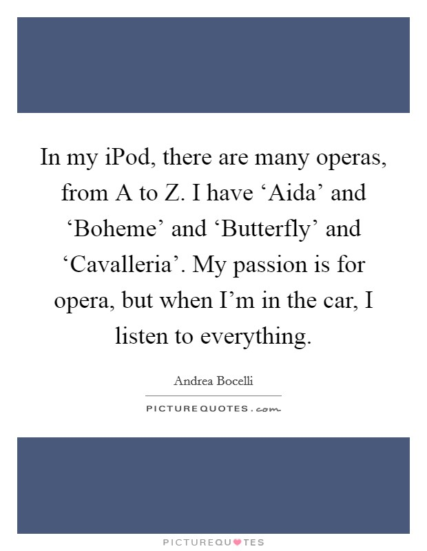 In my iPod, there are many operas, from A to Z. I have 'Aida' and 'Boheme' and 'Butterfly' and 'Cavalleria'. My passion is for opera, but when I'm in the car, I listen to everything Picture Quote #1