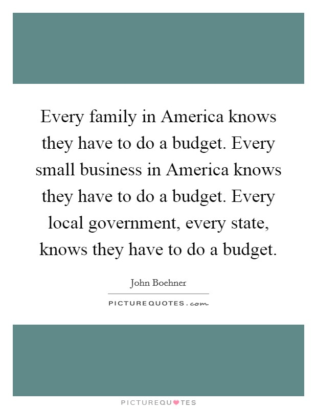 Every family in America knows they have to do a budget. Every small business in America knows they have to do a budget. Every local government, every state, knows they have to do a budget Picture Quote #1