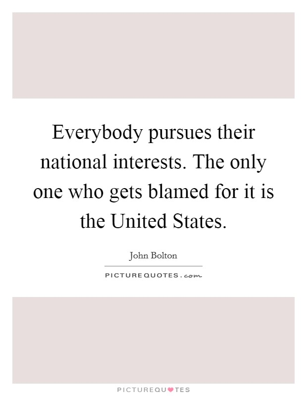 Everybody pursues their national interests. The only one who gets blamed for it is the United States Picture Quote #1
