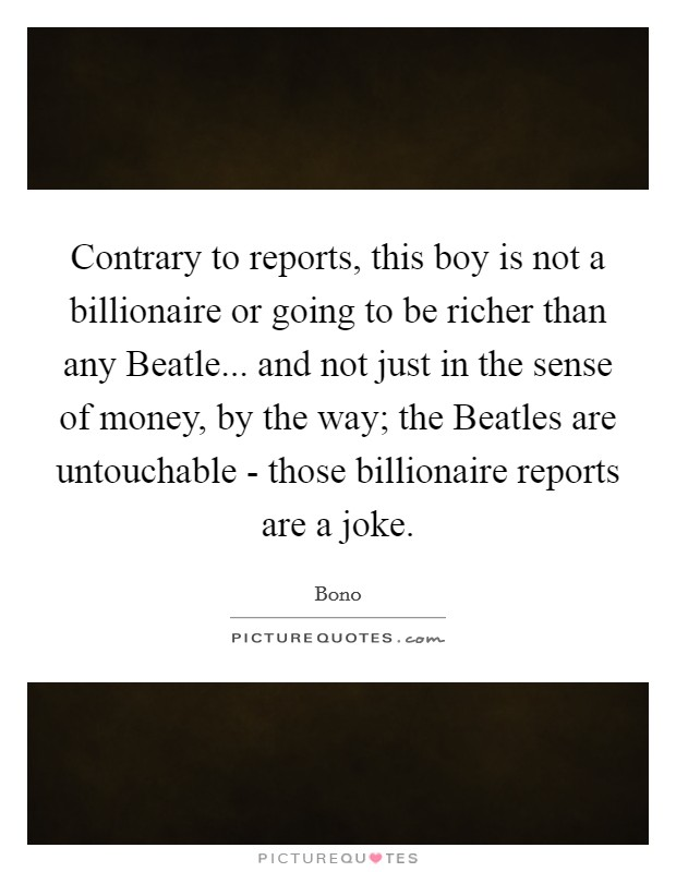 Contrary to reports, this boy is not a billionaire or going to be richer than any Beatle... and not just in the sense of money, by the way; the Beatles are untouchable - those billionaire reports are a joke Picture Quote #1