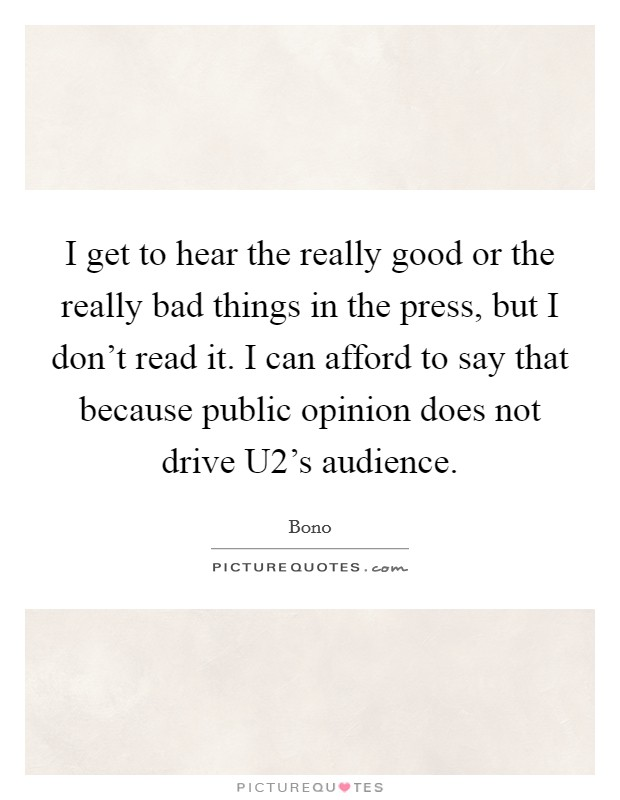I get to hear the really good or the really bad things in the press, but I don't read it. I can afford to say that because public opinion does not drive U2's audience Picture Quote #1