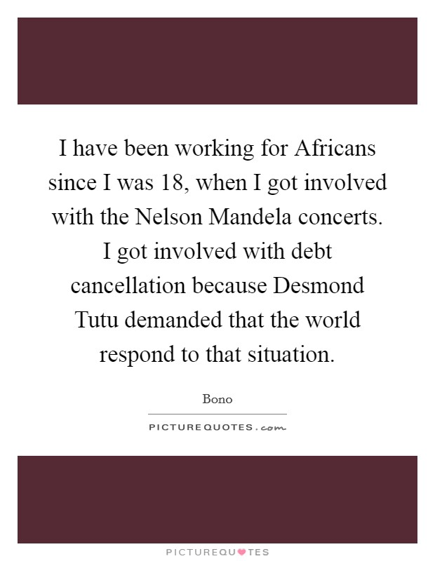 I have been working for Africans since I was 18, when I got involved with the Nelson Mandela concerts. I got involved with debt cancellation because Desmond Tutu demanded that the world respond to that situation Picture Quote #1