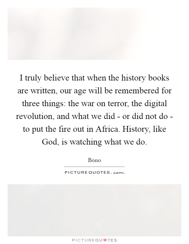 I truly believe that when the history books are written, our age will be remembered for three things: the war on terror, the digital revolution, and what we did - or did not do - to put the fire out in Africa. History, like God, is watching what we do Picture Quote #1
