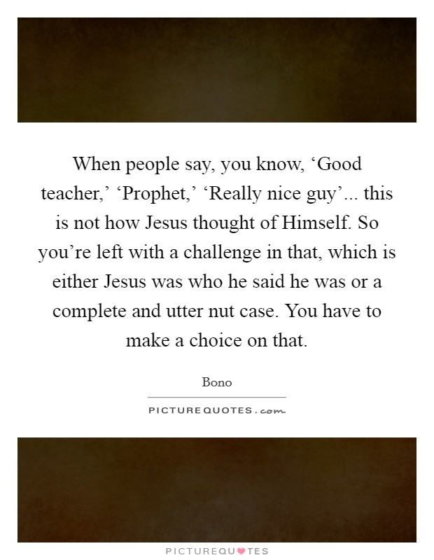 When people say, you know, 'Good teacher,' 'Prophet,' 'Really nice guy'... this is not how Jesus thought of Himself. So you're left with a challenge in that, which is either Jesus was who he said he was or a complete and utter nut case. You have to make a choice on that Picture Quote #1