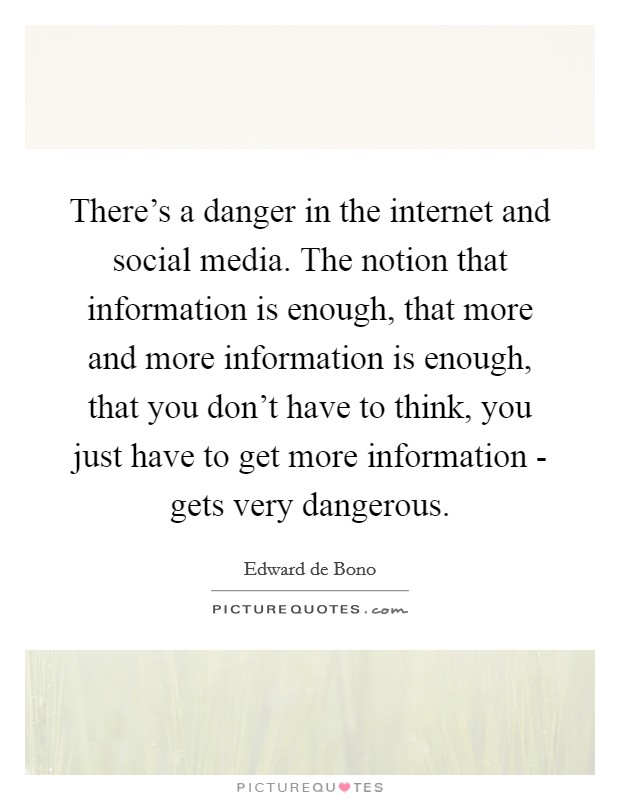 There's a danger in the internet and social media. The notion that information is enough, that more and more information is enough, that you don't have to think, you just have to get more information - gets very dangerous Picture Quote #1