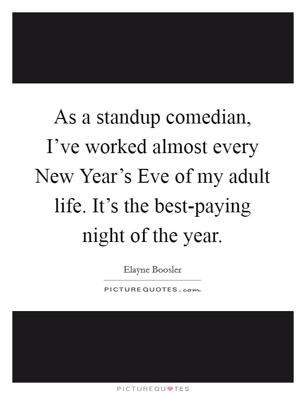 As a standup comedian, I've worked almost every New Year's Eve of my adult life. It's the best-paying night of the year Picture Quote #1