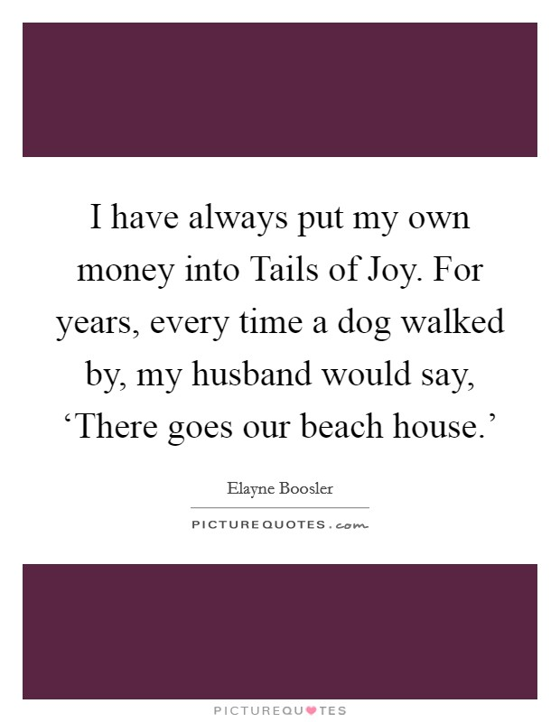 I have always put my own money into Tails of Joy. For years, every time a dog walked by, my husband would say, 'There goes our beach house.' Picture Quote #1