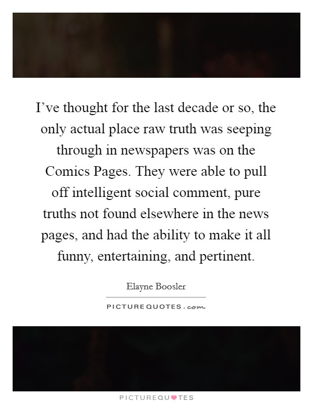 I've thought for the last decade or so, the only actual place raw truth was seeping through in newspapers was on the Comics Pages. They were able to pull off intelligent social comment, pure truths not found elsewhere in the news pages, and had the ability to make it all funny, entertaining, and pertinent Picture Quote #1