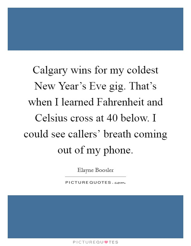 Calgary wins for my coldest New Year's Eve gig. That's when I learned Fahrenheit and Celsius cross at 40 below. I could see callers' breath coming out of my phone Picture Quote #1