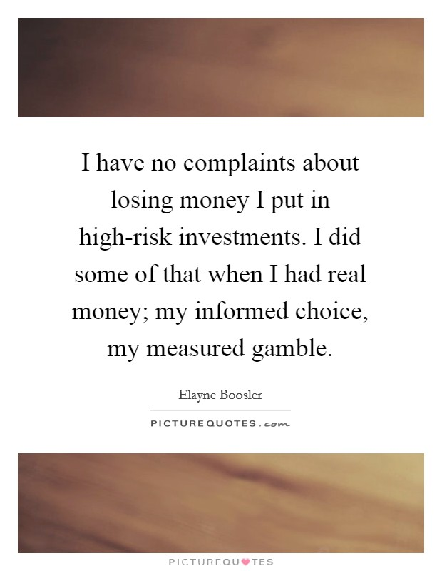 I have no complaints about losing money I put in high-risk investments. I did some of that when I had real money; my informed choice, my measured gamble Picture Quote #1
