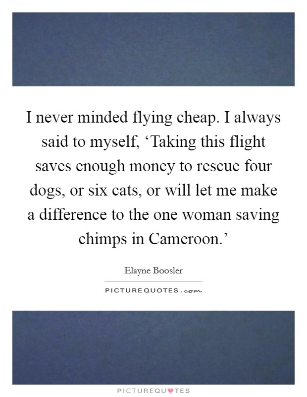 I never minded flying cheap. I always said to myself, 'Taking this flight saves enough money to rescue four dogs, or six cats, or will let me make a difference to the one woman saving chimps in Cameroon.' Picture Quote #1