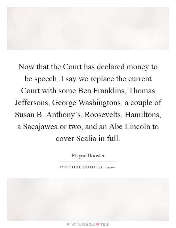 Now that the Court has declared money to be speech, I say we replace the current Court with some Ben Franklins, Thomas Jeffersons, George Washingtons, a couple of Susan B. Anthony's, Roosevelts, Hamiltons, a Sacajawea or two, and an Abe Lincoln to cover Scalia in full Picture Quote #1