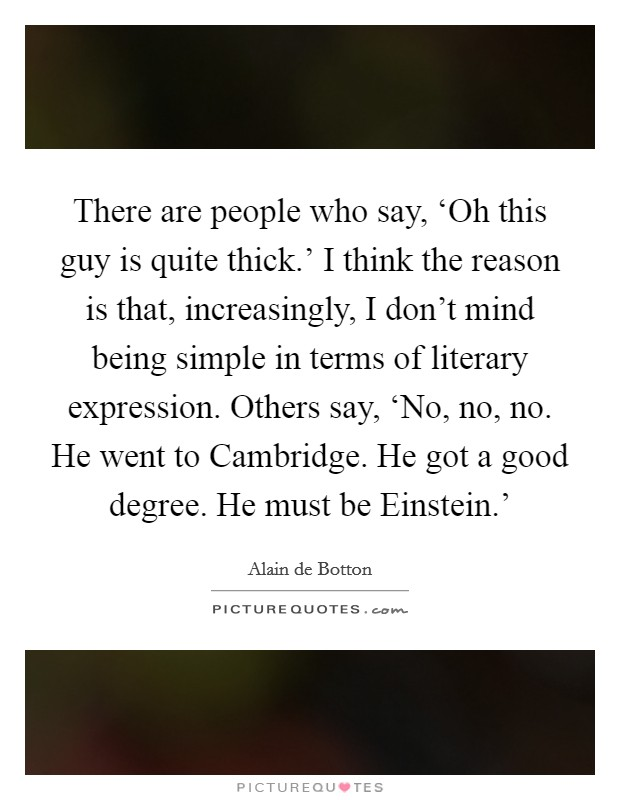 There are people who say, 'Oh this guy is quite thick.' I think the reason is that, increasingly, I don't mind being simple in terms of literary expression. Others say, 'No, no, no. He went to Cambridge. He got a good degree. He must be Einstein.' Picture Quote #1