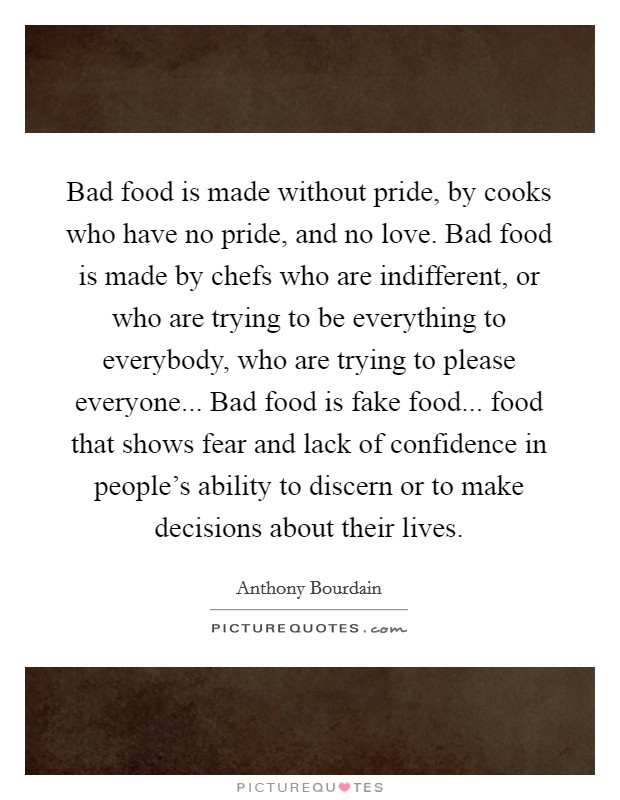 Bad food is made without pride, by cooks who have no pride, and no love. Bad food is made by chefs who are indifferent, or who are trying to be everything to everybody, who are trying to please everyone... Bad food is fake food... food that shows fear and lack of confidence in people's ability to discern or to make decisions about their lives Picture Quote #1