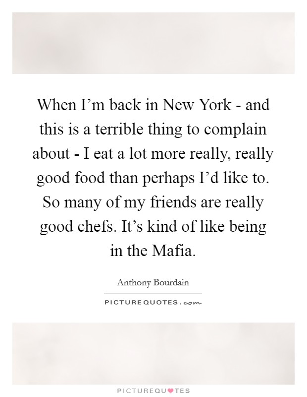 When I'm back in New York - and this is a terrible thing to complain about - I eat a lot more really, really good food than perhaps I'd like to. So many of my friends are really good chefs. It's kind of like being in the Mafia Picture Quote #1
