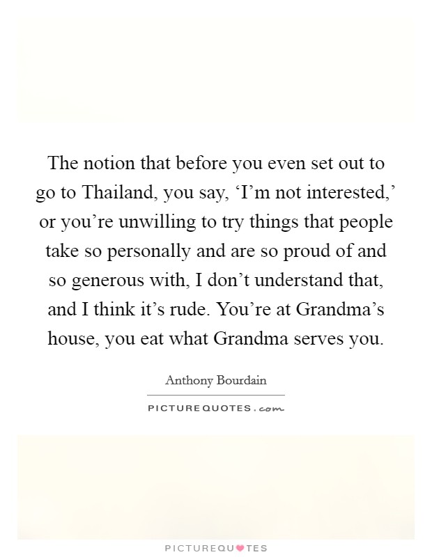 The notion that before you even set out to go to Thailand, you say, 'I'm not interested,' or you're unwilling to try things that people take so personally and are so proud of and so generous with, I don't understand that, and I think it's rude. You're at Grandma's house, you eat what Grandma serves you Picture Quote #1
