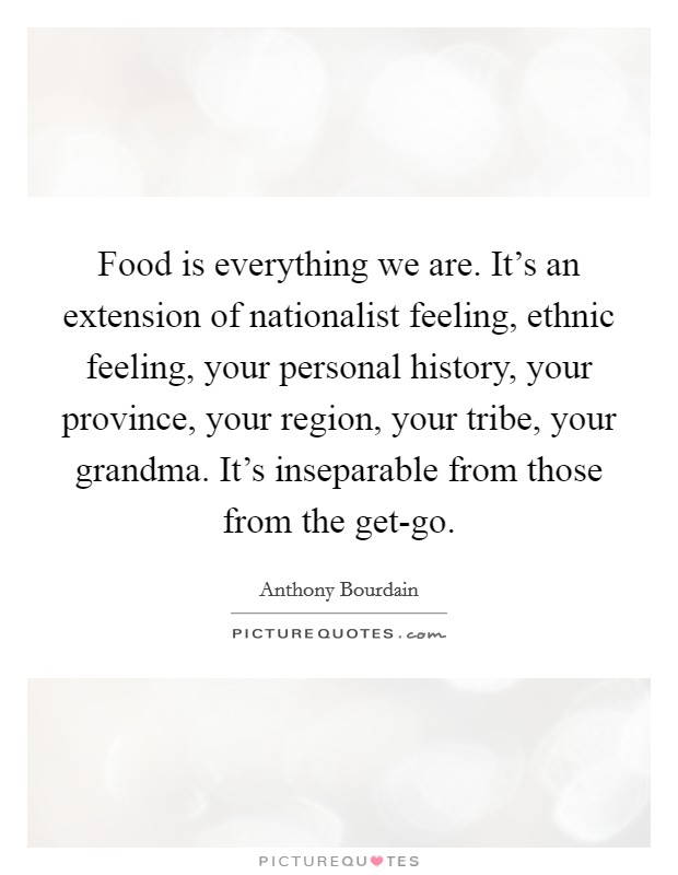 Food is everything we are. It's an extension of nationalist feeling, ethnic feeling, your personal history, your province, your region, your tribe, your grandma. It's inseparable from those from the get-go Picture Quote #1