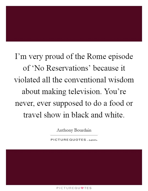 I'm very proud of the Rome episode of 'No Reservations' because it violated all the conventional wisdom about making television. You're never, ever supposed to do a food or travel show in black and white Picture Quote #1