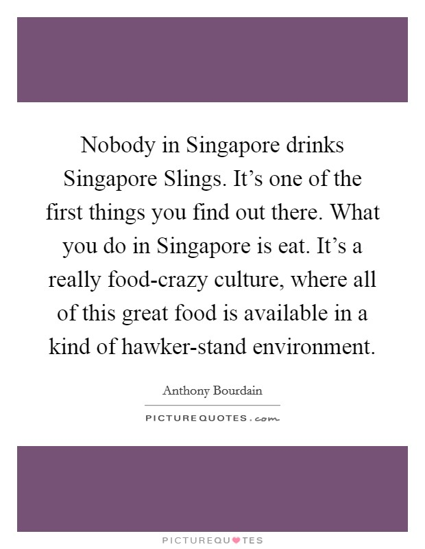 Nobody in Singapore drinks Singapore Slings. It's one of the first things you find out there. What you do in Singapore is eat. It's a really food-crazy culture, where all of this great food is available in a kind of hawker-stand environment Picture Quote #1