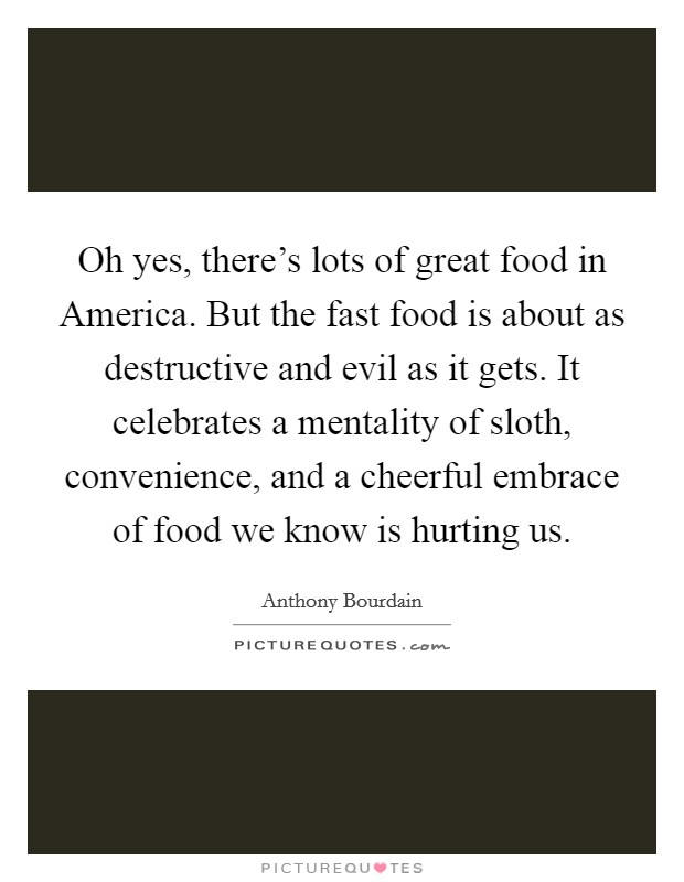 Oh yes, there's lots of great food in America. But the fast food is about as destructive and evil as it gets. It celebrates a mentality of sloth, convenience, and a cheerful embrace of food we know is hurting us Picture Quote #1