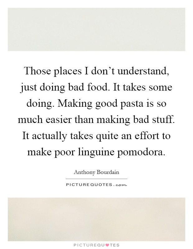 Those places I don't understand, just doing bad food. It takes some doing. Making good pasta is so much easier than making bad stuff. It actually takes quite an effort to make poor linguine pomodora Picture Quote #1