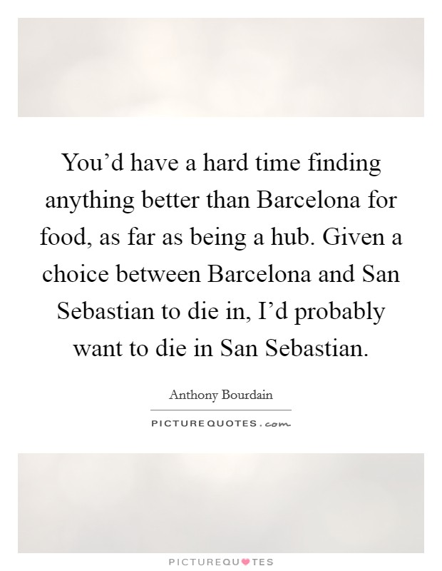You'd have a hard time finding anything better than Barcelona for food, as far as being a hub. Given a choice between Barcelona and San Sebastian to die in, I'd probably want to die in San Sebastian Picture Quote #1