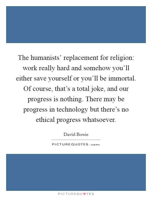 The humanists' replacement for religion: work really hard and somehow you'll either save yourself or you'll be immortal. Of course, that's a total joke, and our progress is nothing. There may be progress in technology but there's no ethical progress whatsoever Picture Quote #1