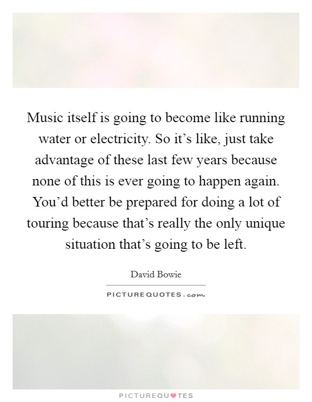 Music itself is going to become like running water or electricity. So it's like, just take advantage of these last few years because none of this is ever going to happen again. You'd better be prepared for doing a lot of touring because that's really the only unique situation that's going to be left Picture Quote #1