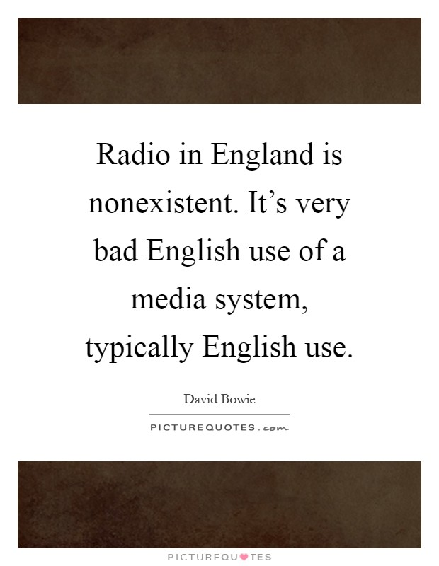 Radio in England is nonexistent. It's very bad English use of a media system, typically English use Picture Quote #1