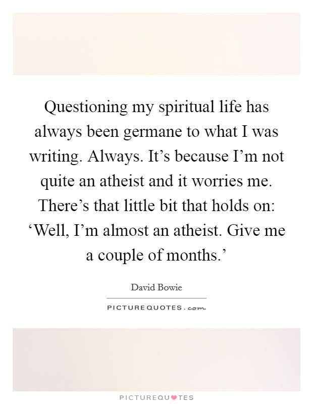 Questioning my spiritual life has always been germane to what I was writing. Always. It's because I'm not quite an atheist and it worries me. There's that little bit that holds on: 'Well, I'm almost an atheist. Give me a couple of months.' Picture Quote #1