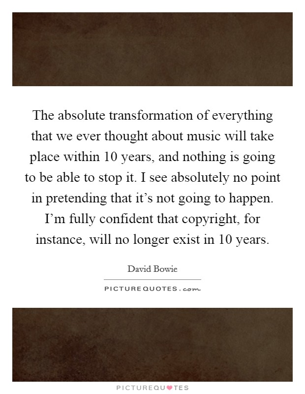 The absolute transformation of everything that we ever thought about music will take place within 10 years, and nothing is going to be able to stop it. I see absolutely no point in pretending that it's not going to happen. I'm fully confident that copyright, for instance, will no longer exist in 10 years Picture Quote #1