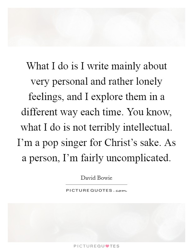 What I do is I write mainly about very personal and rather lonely feelings, and I explore them in a different way each time. You know, what I do is not terribly intellectual. I'm a pop singer for Christ's sake. As a person, I'm fairly uncomplicated Picture Quote #1