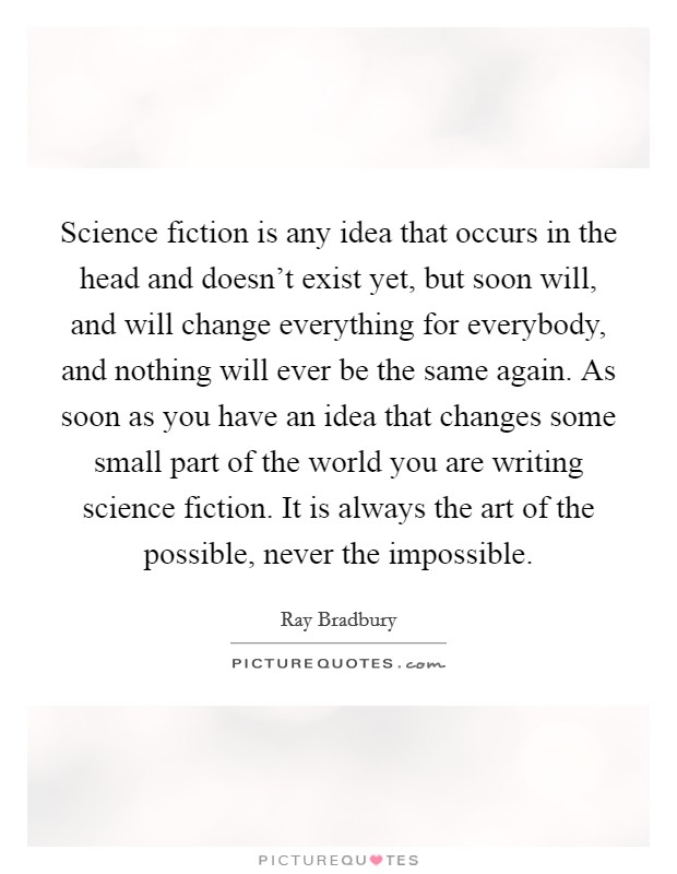 Science fiction is any idea that occurs in the head and doesn't exist yet, but soon will, and will change everything for everybody, and nothing will ever be the same again. As soon as you have an idea that changes some small part of the world you are writing science fiction. It is always the art of the possible, never the impossible Picture Quote #1