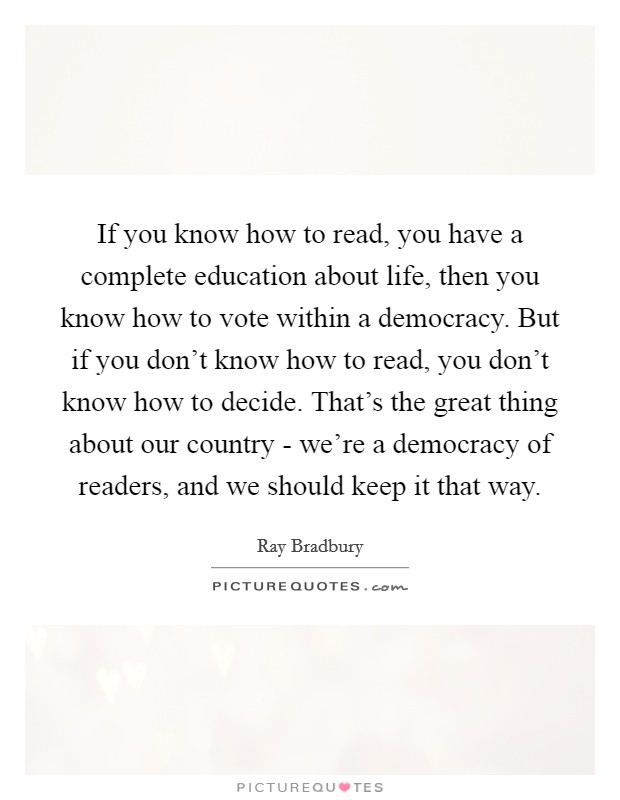 If you know how to read, you have a complete education about life, then you know how to vote within a democracy. But if you don't know how to read, you don't know how to decide. That's the great thing about our country - we're a democracy of readers, and we should keep it that way Picture Quote #1