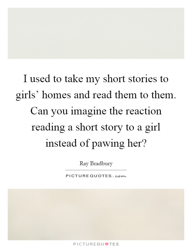 I used to take my short stories to girls' homes and read them to them. Can you imagine the reaction reading a short story to a girl instead of pawing her? Picture Quote #1