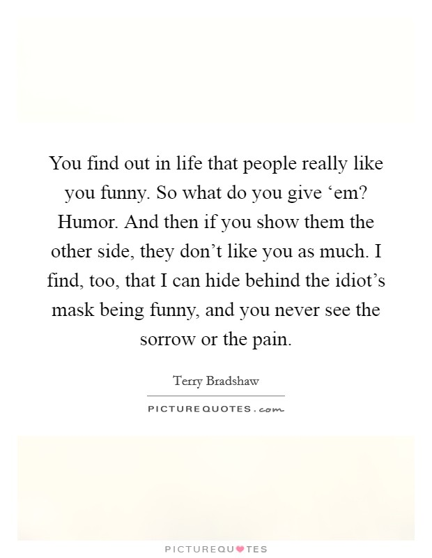 You find out in life that people really like you funny. So what do you give 'em? Humor. And then if you show them the other side, they don't like you as much. I find, too, that I can hide behind the idiot's mask being funny, and you never see the sorrow or the pain Picture Quote #1