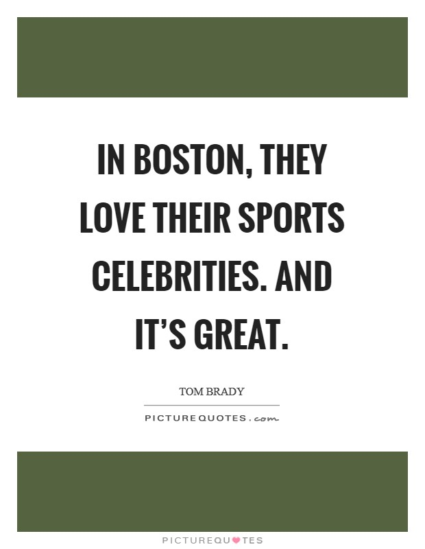 In Boston, they love their sports celebrities. And it's great Picture Quote #1
