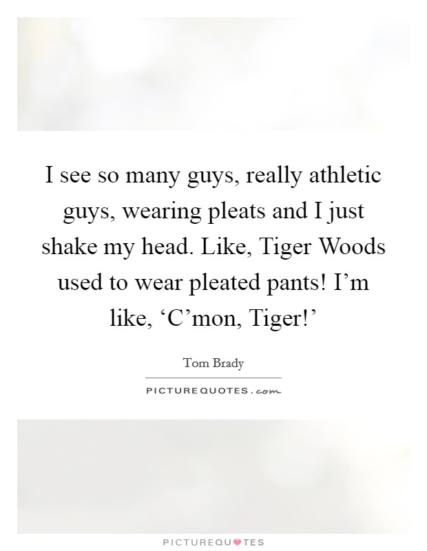 I see so many guys, really athletic guys, wearing pleats and I just shake my head. Like, Tiger Woods used to wear pleated pants! I'm like, 'C'mon, Tiger!' Picture Quote #1